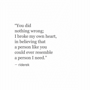 """Broke My: """"You dic  nothing wrong;  I broke my own heart,  in believing that  a person like you  could ever resemble  a person I need.""""  - riderek  95"""