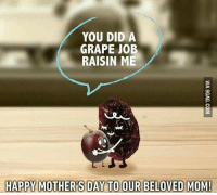😚😚: YOU DID A  GRAPE JOB  RAISIN ME  HAPPY MOTHERS DAY TO OUR BELOVED MOM! 😚😚