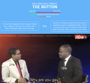Alive, America, and Meme: YOU DID NOT PRESS  THE BUTTON  13144 (21%)  50714 (79%)  B144 21%) people have pressed this button, while  50714 (79%) did not.  You live in America, and by the first year of  treatment,you're completely broke. You've  list your house, are in immense debt, and,  while still alive, have nothing to your name.  You've been diagnosed with stage 3 Cancer  (non-surgical). But you can survive more  than a few years with chemo therapy.  but  abso  21%  79%  Why are you gay? Dead meme format I know