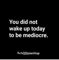 If you're not giving 100%, then what are you even doing?: You did not  wake up today  to be mediocre.  Trch 20 Somethin If you're not giving 100%, then what are you even doing?