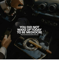 Mediocre, Memes, and World: YOU DID NOT  WAKE UP TODAYO  TO BE MEDIOCRE  TheGentlemensRu!ebook  / Seize the day! You have it within you to be great. Show the world how talentee you truly are. LIKE & TAG SOMEONE WHO NEEDS THIS!