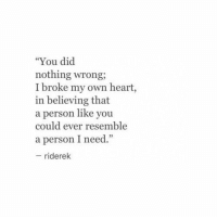 "Heart, Own, and Did: ""You did  nothing wrong;  I broke my own heart,  in believing that  a person like you  could ever resemble  a person I need.""  95  riderek"