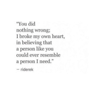 "Heart, Own, and Did: ""You did  nothing wrong,  I broke my own heart,  in believing that  a person like you  could ever resemble  a person I need.""  riderek"