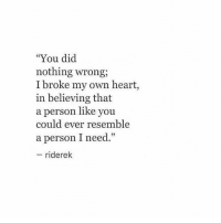"""Heart, Own, and Did: """"You did  nothing wrong;  I broke my own heart,  in believing that  a person like you  could ever resemble  a person I need.""""  riderek"""