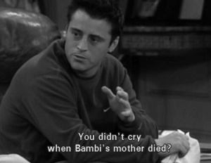 Cry When: You didn't cry  when Bambi's mother died?