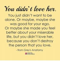 Being Alone, Life, and Love: You didn't love her  OLU  You just didn't want to be  alone. Or maybe, maybe she  was good for your ego  Or maybe she made you feel  better about your miserable  life, but you didn't love her,  because you don't destroy  the person that you love  from Grey's Anatomy