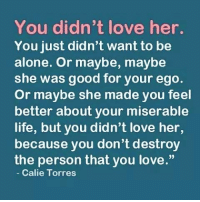 "Being Alone, Memes, and 🤖: You didn't love her.  You just didn't want to be  alone. Or maybe, maybe  she was good for your ego.  or maybe she made you feel  better about your miserable  life, but you didn't love her,  because you don't destroy  the person that you love.""  Calie Torres"