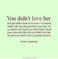 miser: You didn't love her.  You just didn't want to be alone. Or maybe,  maybe she was just good for your ego. Or,  or maybe she made you feel better about  your miserable life, but you didn't love her  Because you don't destroy people you love.  -Grey's Anatomy