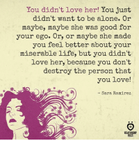 You didn't love her!: You didn't love her! You just  didn't want to be alone. Or  maybe, maybe she was good for  your ego. Or, or maybe she made  you feel better about your  miserable life, but you didn't  love her, because you don't  destroy the person that  you love!  米,  - Sara Ramirez  o)  RELATIONSHIP  RULES You didn't love her!