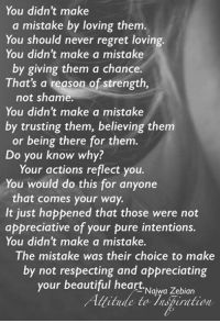 Beautiful, Love, and Memes: You didn't make  a mistake by loving them  You should never regret loving.  You didn't make a mistake  by giving them a chance.  That's a reason of strength,  not shame.  You didn't make a mistake  by trusting them, believing them  or being there for them  Do you know why?  Your actions reflect you.  You would do this for anyone  that comes your way.  It just happened that those were not  appreciative of your pure intentions.  You didn't make a mistake  The mistake was their choice to make  by not respecting and appreciating  your beautiful heart.  Najwa Zebian  itude to