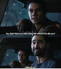 Dude, Memes, and Okay: You didn't think you were doing this without me, did you?  @TEENWOLFBOYSS/ig  Without us? + i. am. not. okay. - stiles..derek..dude.