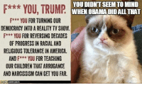 Memes, Progressive, and Narcissism: YOU DIDNTSEEM TO MIND  F*** YOU, TRUMP  WHEN OBAMA DID ALL THAT  F*** YOU FOR TURNING OUR  DEMOCRACY INTO A REALITY TVSHOW.  F*** YOU FOR REVERSING DECADES  OF PROGRESS IN RACIAL AND  RELIGIOUS TOLERANCE IN AMERICA.  AND F*** YOU FOR TEACHING  OUR CHILDREN THATARROGANCE  AND NARCISSISM CAN GET YOU FAR. ~B.H.