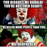 true McDonald's memes meme clowns wtf omg icant lel lol lmao holyshiy roast truth facts deathby hahaha jajaja yes yas darkhumor humor joke jokes funnymemes funnymeme funnyjoke dankmemes dankmeme funnyjokes: YOU DISGUST ME RONALD!  YOU'RE NOT EVEN SCARY!  TIVE KILLED MORE PEOPLE THAN YOU  MOTHERFUCKER true McDonald's memes meme clowns wtf omg icant lel lol lmao holyshiy roast truth facts deathby hahaha jajaja yes yas darkhumor humor joke jokes funnymemes funnymeme funnyjoke dankmemes dankmeme funnyjokes