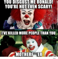 9gag, Latinos, and Memes: YOU DISGUST ME RONALD  YOU'RE NOT EVEN SCARY!  'VE KILLED MORE PEOPLE THAN YOU  MOTHERR  VIA 9GAG COM Damm 🍔🍔😵😵😂 🔥 Follow Us 👉 @latinoswithattitude 🔥 latinosbelike latinasbelike latinoproblems mexicansbelike mexican mexicanproblems hispanicsbelike hispanic hispanicproblems latina latinas latino latinos hispanicsbelike