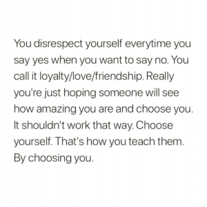 https://t.co/oaFX5sVWYP: You disrespect yourself everytime you  say yes when you want to say no. You  call it loyalty/love/friendship. Really  you're just hoping someone will see  how amazing you are and choose you.  It shouldn't work that way. Choose  yourself. That's how you teach them.  By choosing you. https://t.co/oaFX5sVWYP