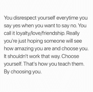 Choosing: You disrespect yourself everytime you  say yes when you want to say no. You  call it loyalty/love/friendship. Really  you're just hoping someone will see  how amazing you are and choose you.  It shouldn't work that way. Choose  yourself. That's how you teach them.  By choosing you.