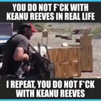 John Wick, Life, and Memes: YOU DO NOT F*CK WITH  KEANU REEVES IN REAL LIFE  I REPEAT, YOU DO NOT FCK  WITH KEANU REEVES Who is excited for John Wick 3 coming out May 17, 2019🤤 @shootingsurplus - johnwick