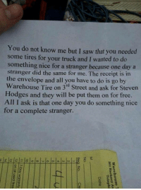 Random acts of kindness restore faith in humanity!   Follow us → MassReport: You do not know me but I saw that you needed  some tires for your truck and I wanted to do  something nice for a stranger because one day a  stranger did the same for me. The receipt is in  the envelope and all you have to do is go by  Warehouse Tire on 3rd Street and ask for Steven  Hodges and they will be put them on for free  All I ask is that one day you do something nice  for a complete stranger. Random acts of kindness restore faith in humanity!   Follow us → MassReport