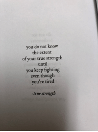 True, Fighting, and You: you do not know  the extent  of your true strength  until  you keep fighting  even though  you're tired  true strength