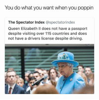 Driving, Funny, and Queen Elizabeth: You do what you want when you poppin  The Spectator Index @spectatorindex  Queen Elizabeth Il does not have a passport  despite visiting over 115 countries and does  not have a drivers license despite driving. L.E.G.E.N.D (@thefunnyintrovert)
