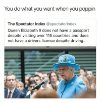 Driving, Memes, and Police: You do what you want when you poppin  The Spectator Index @spectatorindex  Queen Elizabeth Il does not have a passport  despite visiting over 115 countries and does  not have a drivers license despite driving. I'm calling the police
