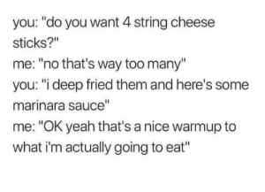 "Yeah, Sauce, and MeIRL: you: ""do you want 4 string cheese  sticks?""  me: ""no that's way too many""  you: ""i deep fried them and here's some  marinara sauce""  me: ""OK yeah that's a nice warmup to  what i'm actually going to eat"" meirl"