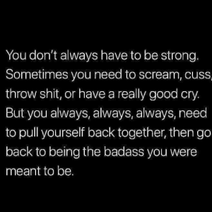 Its gonna be ok: You don't always have to be strong.  Sometimes you need to scream, cuss  throw shit, or have a really good cry.  But you always, always, always, need  to pull yourself back together, then go  back to being the badass you were  meant to be. Its gonna be ok