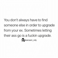 Funny, Memes, and Sarcasm: You don't always have to find  someone else in order to upgrade  from your ex. Sometimes letting  their ass go is a fuckin upgrade.  @sarcasm only bye bitch