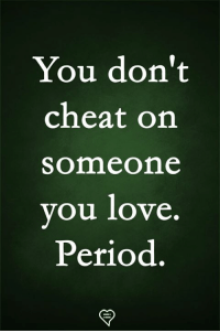 Love, Memes, and Period: You don't  cheat on  someone  ou love  Period