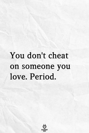 period: You don't cheat  on someone vou  love. Period.
