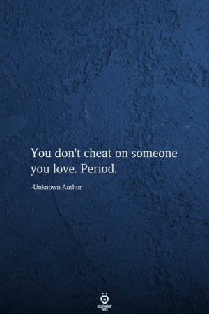 Dont Cheat: You don't cheat on someone  you love. Period.  -Unknown Author  RELATIONSHIP