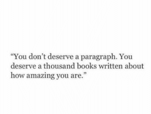 """Dont Deserve: """"You don't deserve a paragraph. You  deserve a thousand books written about  how amazing you are."""""""