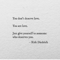 Love, Who, and You: You don't deserve love.  You are love.  Just give yourself to someone  who deserves you.  -Kirk Diedrich