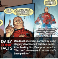"Dubstep, Memes, and Sonic: You DON'T  DESERVE SONIC  TORTURE THAT S  BEEN PAID FOR.  So...IN ANTICIPATION  AND HE  HATES THE  OF OUR LITTLE MEETING...  STUFF.  I LOADED SOME ILLEGALLY  DOWNLOADED TUNES  ONTO MY MP3 PLAYER,  DY  DAILY Deadpool once beat Carnage by using  COMIC  illegally downloaded Dubstep music.  FACTS After beating him, Deadpool remarked  ""You don't deserve sonic torture that's  been paid for. Deadpool is awesome. Who would you want the Venom symbiote to take over in the Marvel universe? • Follow my other account @wallcrawlerfacts"