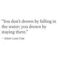 "Water, You, and Edwin: ""You don't drown by falling in  the water; you drown by  staying there.""  05  Edwin Louis Cole"