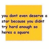 Memes, Square, and Star: you dont even deserve a  star because you didnt  try hard enough so  heres a square i don't wanna think about it, i don't wanna remember it, i just want to pretend it never happened :-)
