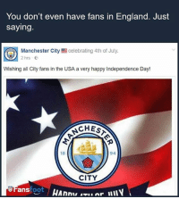 England, Independence Day, and Memes: You don't even have fans in England. Just  saying.  celebrating 4th of July.  Manchester City  2hrs  Wishing all City fans in the USA a very happy Independence Day!  CHEST  94  18  CITY  ans foot Straight up.😂😂 manchester city mancity premierleague fans banter