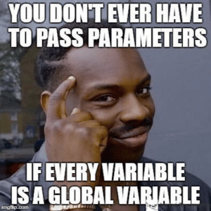 Think about it, think about anarchy: YOU DON'T EVER HAVE  TO PASS PARAMETERS  IF EVERY VARIABLE  ISA GLOBAL VARIABLE  imgflip.com Think about it, think about anarchy