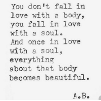 in love: You dont fall in  love with a body,  you fall in love  with soul.  And once in love  with a soul,  everything  about that body  becomes beautiful.