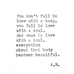 Beautiful, Fall, and Love: You don't fall in  love with a body,  you fall in love  with a soul.  And once in love  with a soul,  everything  about thet body  becomes beautiful.