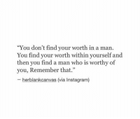 "Girl Memes, Yours, and  Worth: ""You don't find your worth in a man.  You find your within yourself and  then you find a man who is worthy of  you, Remember that."" Remember that"