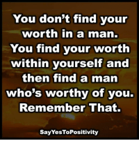Memes, 🤖, and Yes: You don't find your  worth in a man.  You find your worth  within yourself and  then find a man  who's worthy of you.  Remember That  SayYesToPositivity Say Yes To Positivity <3