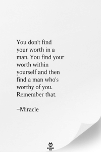 Man, Remember, and You: You don't find  your worth in a  man. You find your  worth within  yourself and then  find a man who's  worthy of you.  Remember that.  -Miracle