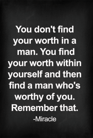Memes, 🤖, and Man: You don't find  your worth in a  man. You find  your worth within  yourself and then  find a man who's  worthy of you  Remember that.  Miracle <3