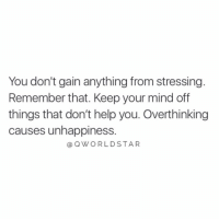 "Help, Mind, and Remember: You don't gain anything from stressing.  Remember that. Keep your mind off  things that don't help you. Overthinking  causes unhappiness.  @ OWORLDSTAR ""Stop stressing the little things..."" 💯 @QWorldstar https://t.co/67ejKCVztU"