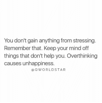 Help, Mind, and Hood: You don't gain anything from stressing.  Remember that. Keep your mind off  things that don't help you. Overthinking  causes unhappiness.  @QWORLDSTAR Stop Stressing The Little Things.... 💯 [via QWorldstar]