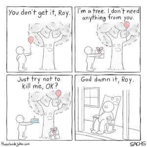 God, Love, and Omg: You don't get it, Roy. m a tree. don't need  anything from you  JU  Just try not to  kill me, Ok?  God damn it, Roy  theseļnsidejokes.com omg-images:we always hurt the ones we love