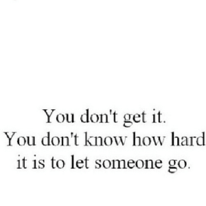 How, Net, and You: You don't get it  You don't know how hard  it is to let someone go https://iglovequotes.net/