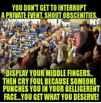 Memes, Marines, and Revolution: YOU DONT GET TO INTERRUPT  A PRIVATE EVENT.SHOUT OBSCENITIES,  DISPLAY YOUR MIDDLE FINGERS  THEN CRY FOUL BECAUSE SOMEONE  PUNCHES YOU IN YOUR BELLIGERENT  FACE..YOU GET WHAT YOU DESERVE UncleSamsMisguidedChildren USMCNation hillaryforprison MERICA USMC SemperFi Grunt IGTactical MARINES Veteran USA Grunts INFIDEL OUTLAW WARFIGHTER Rebel Combat Tactical SemperFidelis Liberty Freedom NRA Revolution DontTreadOnMe MolonLabe 2A USMarines LEATHERNECK DevilDOG 3Percenter
