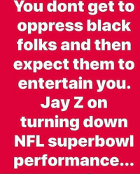 negus365 ikneelwithkapernick Y'all still shuckin and jiving tho: You dont get to  oppress black  folks and then  expect them to  entertain you.  Jay Z on  turning down  NFL superbowl  performance... negus365 ikneelwithkapernick Y'all still shuckin and jiving tho